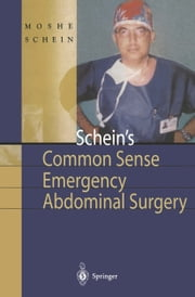 Schein's Common Sense Emergency Abdominal Surgery - A Small Book for Residents, Thinking Surgeons and Even Students ebook by Moshe Schein,A. Klipfel,B.H. Fahoum,G. Gecelter,P. Gorecki,A. Hirshberg,P.-O. Nyström,P. Rogers,J.C. Rucinski,R. Saadia