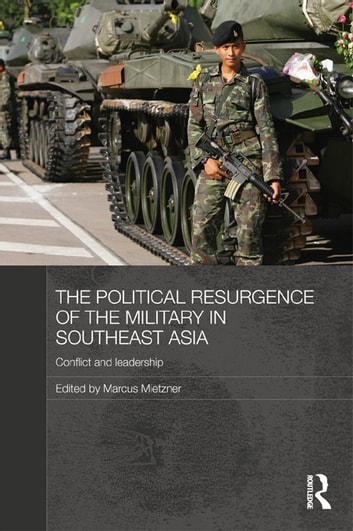 The Political Resurgence of the Military in Southeast Asia - Conflict and Leadership ebook by
