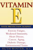 Vitamin E - Your Protection Against Exercise Fatigue, Weakened Immunity, Heart Disease, Cancer, Aging, Diabetic Damage, Environmental Toxins ebook by Ruth Winter
