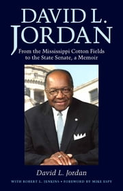 David L. Jordan - From the Mississippi Cotton Fields to the State Senate, a Memoir ebook by David L. Jordan,Robert L. Jenkins,Mike Espy