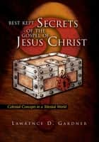 Best Kept Secrets of the Gospel of Jesus Christ - Celestial Concepts in a Telestial World ebook by Lawrence D. Gardner