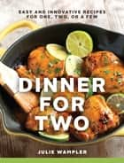 Dinner for Two: Easy and Innovative Recipes for One, Two, or a Few ebook by Julie Wampler