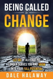 Being Called to Change - Let Go Of All That No Longer Serves You and Grow Into Your Full Potential ebook by Dale Halaway
