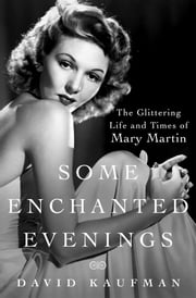 Some Enchanted Evenings - The Glittering Life and Times of Mary Martin ebook by David Kaufman