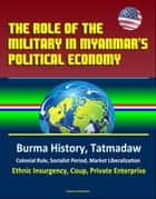 The Role of the Military in Myanmar's Political Economy: Burma History, Tatmadaw, Colonial Rule, Socialist Period, Market Liberalization, Ethnic Insurgency, Coup, Private Enterprise ebook by Progressive Management