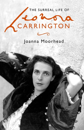 The Surreal Life of Leonora Carrington - A Surreal Life ebook by Joanna Moorhead