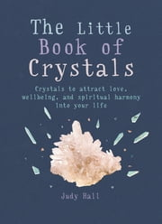 The Little Book of Crystals - Crystals to attract love, wellbeing and spiritual harmony into your life ebook by Judy Hall