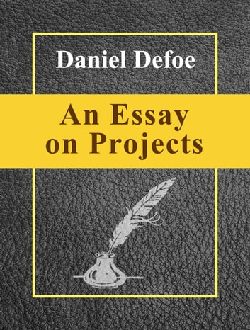 "defoe an essay on projects Read ""an essay upon projects"" by daniel defoe online on bookmate – daniel defoe is most well-known for his classic novels robinson crusoe and moll flanders."