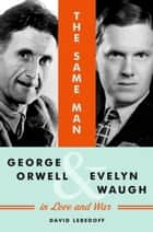 The Same Man - George Orwell and Evelyn Waugh in Love and War ebook by David Lebedoff