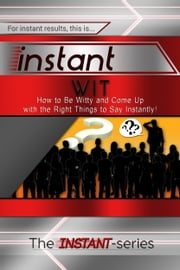 Instant Wit: How to Be Witty and Come Up with the Right Things to Say Instantly! ebook by The INSTANT-Series