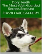 Dog Health: The Most Well Guarded Secrets Exposed ebook by David McCaffery
