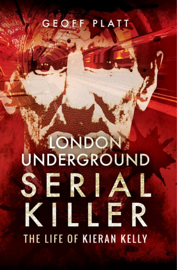 London Underground Serial Killer - The Life of Kieran Kelly ebook by Geoff Platt