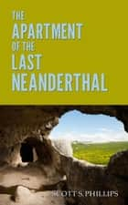 The Apartment of the Last Neanderthal ebook by Scott S. Phillips