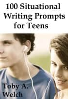 100 Situational Writing Prompts for Teens ebook by Toby Welch