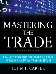 Mastering the Trade, Second Edition: Proven Techniques for Profiting from Intraday and Swing Trading Setups ebook by John F. Carter