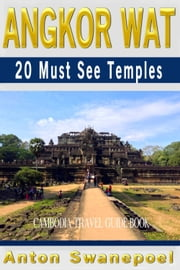 Angkor Wat: 20 Must See Temples (Cambodia Travel Guide Book) ebook by Anton Swanepoel