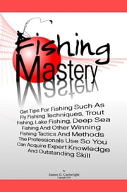 Fishing Mastery - Get Tips For Fishing Such As Fly Fishing Techniques, Trout Fishing Techniques, Lake Fishing Techniques, Deep Sea Fishing Techniques Plus Other Winning Fishing Tactics And Methods The Professionals Use ebook by James G. Cartwright