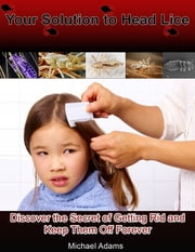 Your Solution to Head Lice: Discover the Secret of Getting Rid and Keep Them Off Forever ebook by Michael Adams