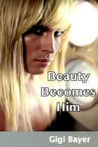 Beauty Becomes Him ebook by Gigi Bayer