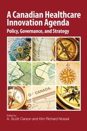 A Canadian Healthcare Innovation Agenda - Policy, Governance, and Strategy ebook by A. Scott Carson, Kim Richard Nossal