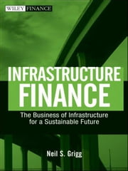 Infrastructure Finance - The Business of Infrastructure for a Sustainable Future ebook by Neil S. Grigg
