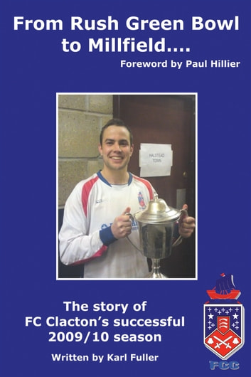 From Rush Green Bowl to Millfield… - The story of FC Clacton's successful 2009/10 season ebook by Karl Fuller