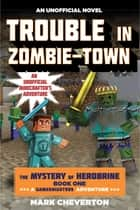 Trouble in Zombie-town - The Mystery of Herobrine: Book One: A Gameknight999 Adventure: An Unofficial Minecrafter?s Adventure eBook by Mark Cheverton