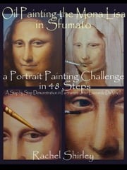 Oil Painting the Mona Lisa in Sfumato: a Portrait Painting Challenge in 48 Steps: A Step by Step Demonstration in Portraiture in Oils (after Leonardo Da Vinci) ebook by Rachel Shirley