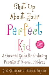 Shut Up About Your Perfect Kid - A Survival Guide for Ordinary Parents of Special Children ebook by Gina Gallagher,Patricia Konjoian