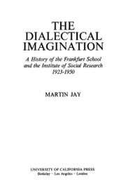 The Dialectical Imagination - A History of the Frankfurt School and the Institute of Social Research, 1923-1950 ebook by Martin Jay