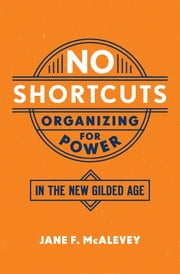 No Shortcuts - Organizing for Power in the New Gilded Age ebook by Jane F. McAlevey