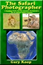 The Safari Photographer: A Practical Guide For The Amateur Photographer On An African Safari Vacation ebook by Gary Koop