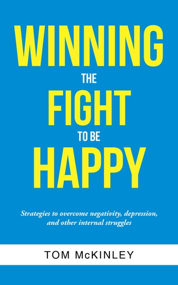 Winning the Fight to Be Happy - Strategies to Overcome Negativity, Depression, and Other Internal Struggles ebook by Tom McKinley