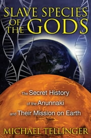 Slave Species of the Gods: The Secret History of the Anunnaki and Their Mission on Earth - The Secret History of the Anunnaki and Their Mission on Earth ebook by Michael Tellinger