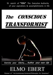 The Conscious Transformist - Exercise Your Liberty... Author Your Own Life ebook by Elmo Ebert