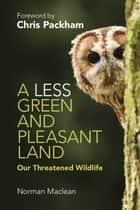 A Less Green and Pleasant Land - Our Threatened Wildlife ebook by Professor Norman Maclean, Chris Packham