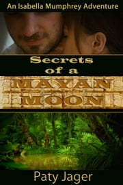 Secrets of a Mayan Moon - An Isabella Mumphrey Adventure Book 1 ebook by Paty Jager