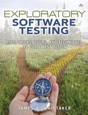 Exploratory Software Testing: Tips, Tricks, Tours, and Techniques to Guide Test Design ebook by Whittaker, James A.