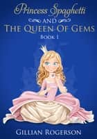 Princess Spaghetti And The Queen Of Gems ebook by Gillian Rogerson
