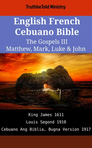 English French Cebuano Bible - The Gospels III - Matthew, Mark, Luke & John - King James 1611 - Louis Segond 1910 - Cebuano Ang Biblia, Bugna Version 1917 ebook by TruthBeTold Ministry