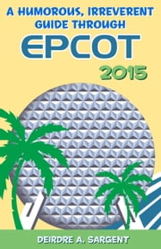 A Humorous, Irreverent Guide to EPCOT 2015 ebook by Deirdre Sargent