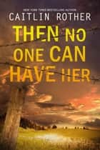 Then No One Can Have Her ebook by Caitlin Rother