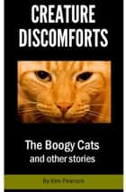 Creature Discomforts: The Boogy Cats and Other Stories ebook by Kim Pearson