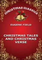 Christmas Tales and Christmas Verse ebook by Eugene Field
