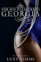 Georgia - For His Pleasure, #2 ebook by Lexy Timms