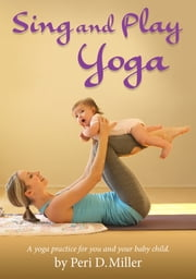 Sing and Play Yoga - A yoga practice for you and your baby child ebook by Peri D. Miller