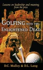 Golfing with the Enlightened Dead - Lessons on leadership and meaning from the pros ebook by David Cruise Malloy, Donald Lyle Lang