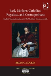 Early Modern Catholics, Royalists, and Cosmopolitans - English Transnationalism and the Christian Commonwealth ebook by Dr Brian C. Lockey,Professor Ann Rosalind Jones,Professor Jyotsna Singh,Professor Mihoko Suzuki