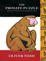 The Primate Puzzle: A tale of two friends and the missing long-nosed monkeys ebook by Nash, Oliver Renier