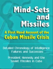 Mind-Sets and Missiles: A First Hand Account of the Cuban Missile Crisis - Detailed Chronology of Intelligence Failures and Successes, President Kennedy and the Soviet Missiles in Cuba ebook by Progressive Management